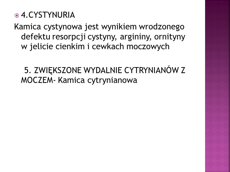 4.CYSTYNURIA Kamica cystynowa jest wynikiem wrodzonego defektu resorpcji cystyny, argininy, ornityny w jelicie cienkim i cewkach moczowych.