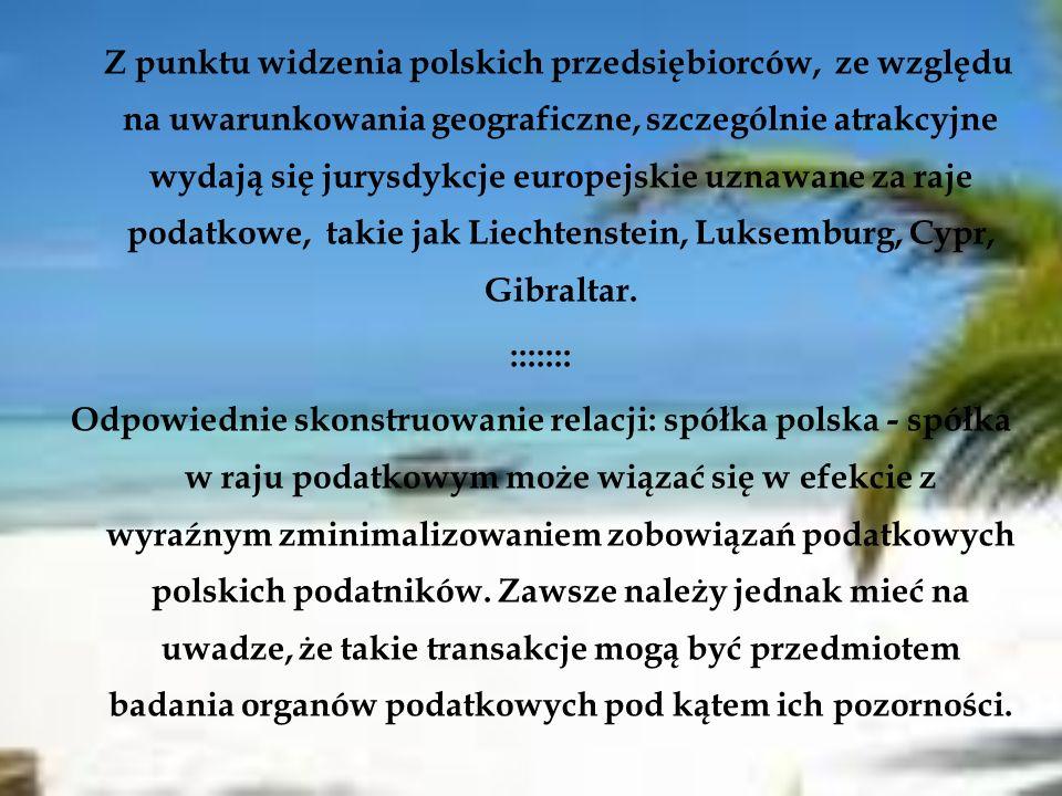 Z punktu widzenia polskich przedsiębiorców, ze względu na uwarunkowania geograficzne, szczególnie atrakcyjne wydają się jurysdykcje europejskie uznawane za raje podatkowe, takie jak Liechtenstein, Luksemburg, Cypr, Gibraltar.