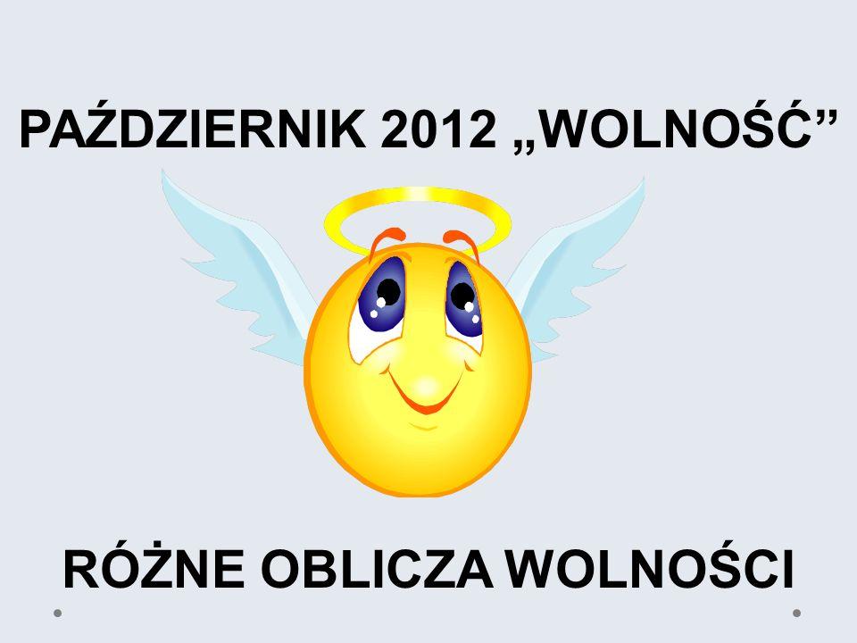 """PAŹDZIERNIK 2012 """"WOLNOŚĆ RÓŻNE OBLICZA WOLNOŚCI"""