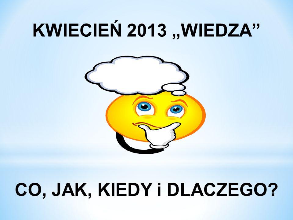 """KWIECIEŃ 2013 """"WIEDZA CO, JAK, KIEDY i DLACZEGO"""