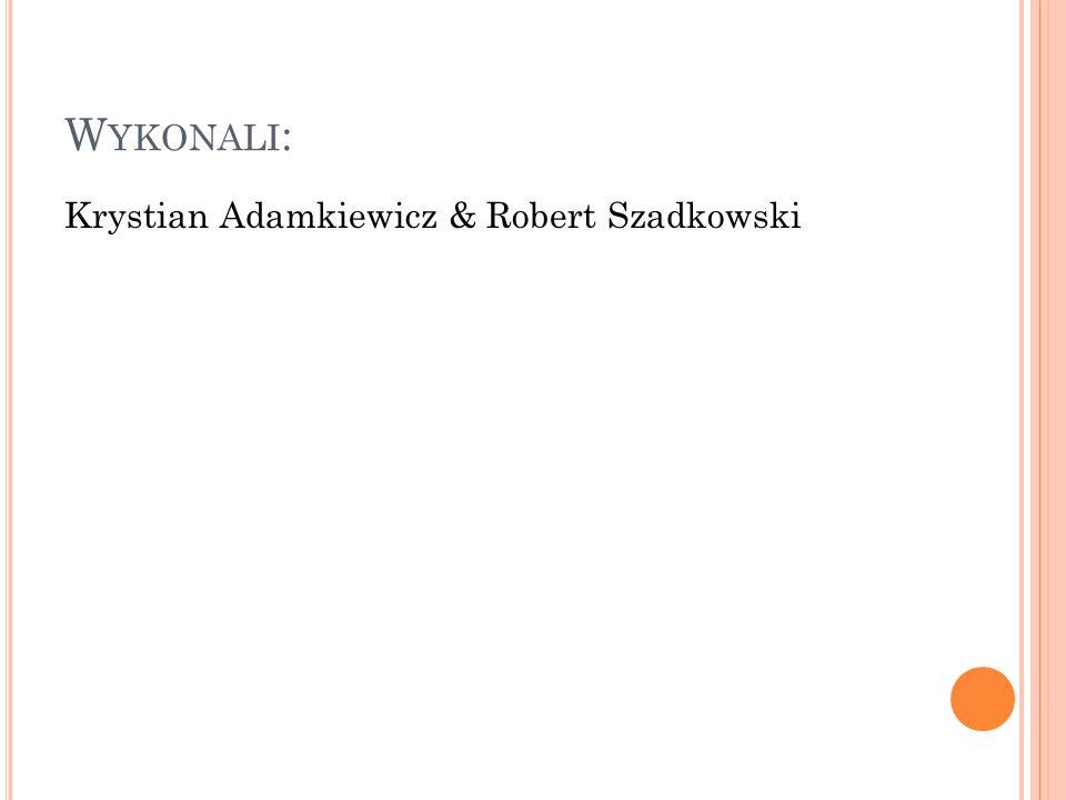 Wykonali: Krystian Adamkiewicz & Robert Szadkowski