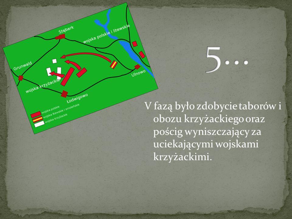 5…V fazą było zdobycie taborów i obozu krzyżackiego oraz pościg wyniszczający za uciekającymi wojskami krzyżackimi.