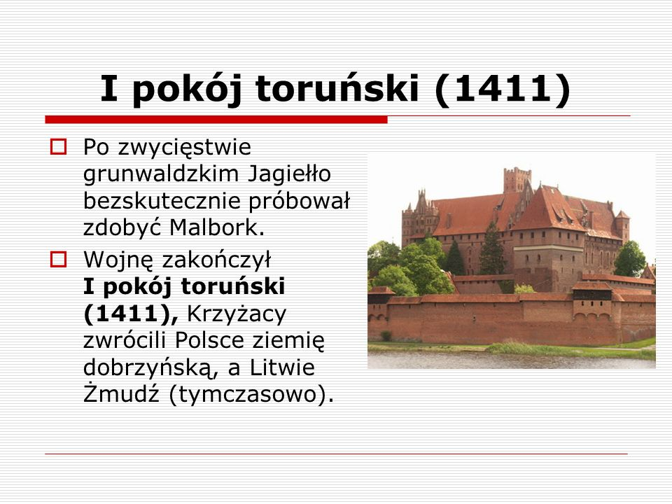 I pokój toruński (1411) Po zwycięstwie grunwaldzkim Jagiełło bezskutecznie próbował zdobyć Malbork.