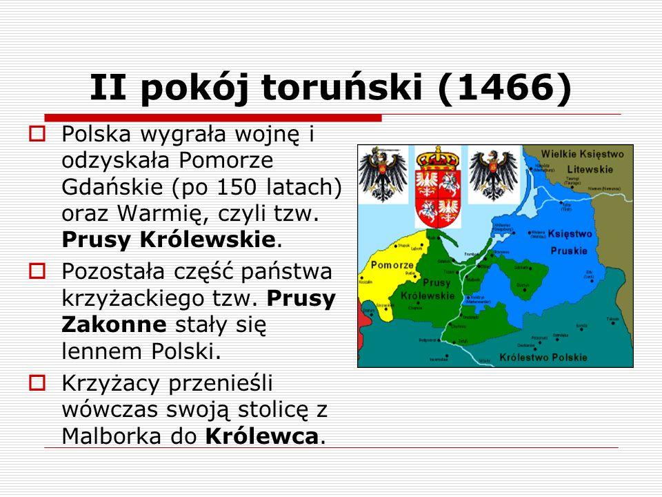 II pokój toruński (1466) Polska wygrała wojnę i odzyskała Pomorze Gdańskie (po 150 latach) oraz Warmię, czyli tzw. Prusy Królewskie.
