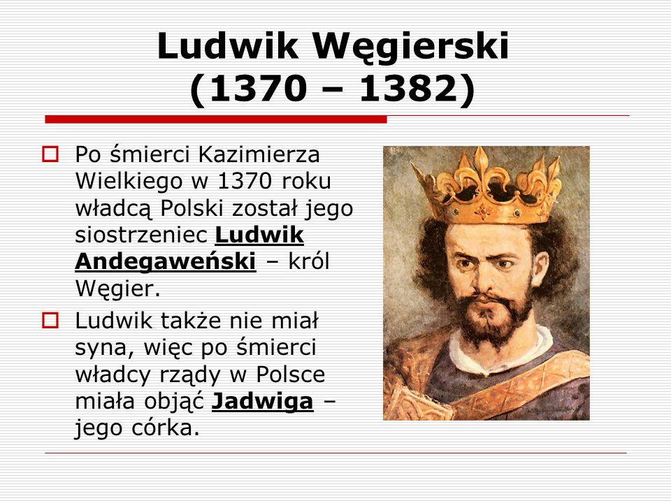 Ludwik Węgierski (1370 – 1382) Po śmierci Kazimierza Wielkiego w 1370 roku władcą Polski został jego siostrzeniec Ludwik Andegaweński – król Węgier.