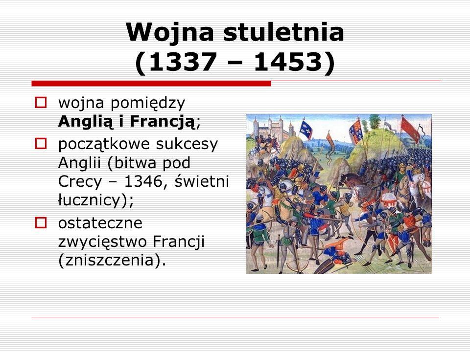 Wojna stuletnia (1337 – 1453) wojna pomiędzy Anglią i Francją;