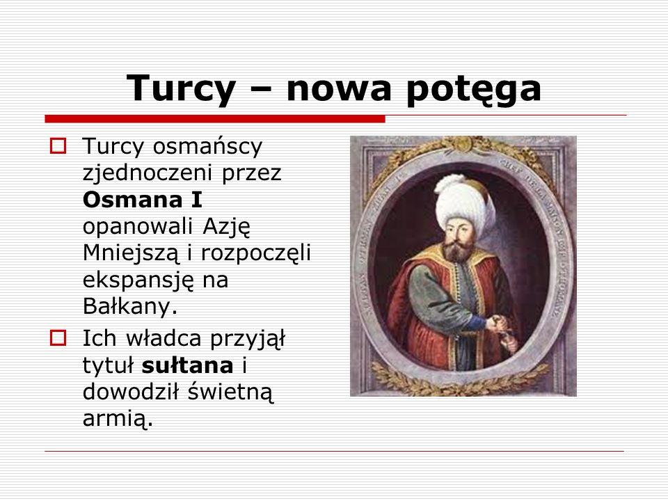 Turcy – nowa potęga Turcy osmańscy zjednoczeni przez Osmana I opanowali Azję Mniejszą i rozpoczęli ekspansję na Bałkany.