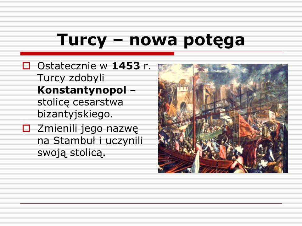 Turcy – nowa potęga Ostatecznie w 1453 r. Turcy zdobyli Konstantynopol – stolicę cesarstwa bizantyjskiego.
