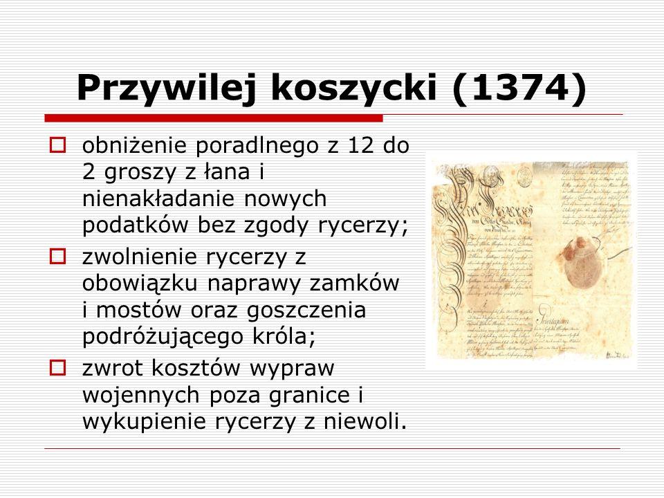 Przywilej koszycki (1374) obniżenie poradlnego z 12 do 2 groszy z łana i nienakładanie nowych podatków bez zgody rycerzy;