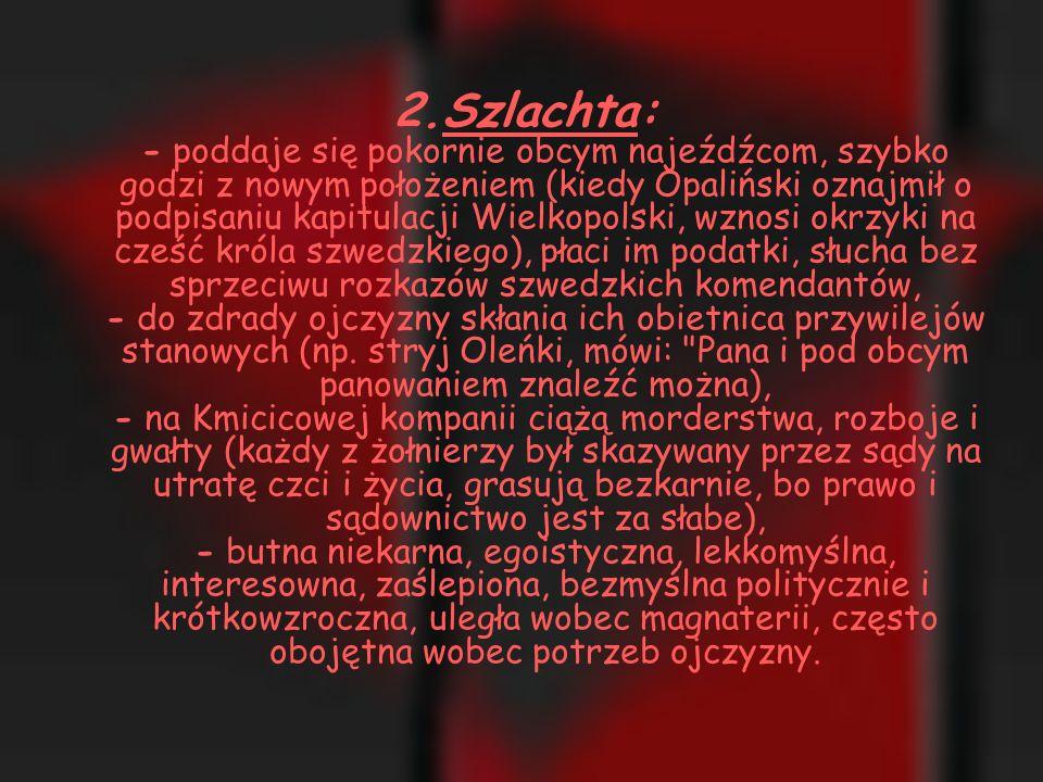 2.Szlachta: - poddaje się pokornie obcym najeźdźcom, szybko godzi z nowym położeniem (kiedy Opaliński oznajmił o podpisaniu kapitulacji Wielkopolski, wznosi okrzyki na cześć króla szwedzkiego), płaci im podatki, słucha bez sprzeciwu rozkazów szwedzkich komendantów, - do zdrady ojczyzny skłania ich obietnica przywilejów stanowych (np.