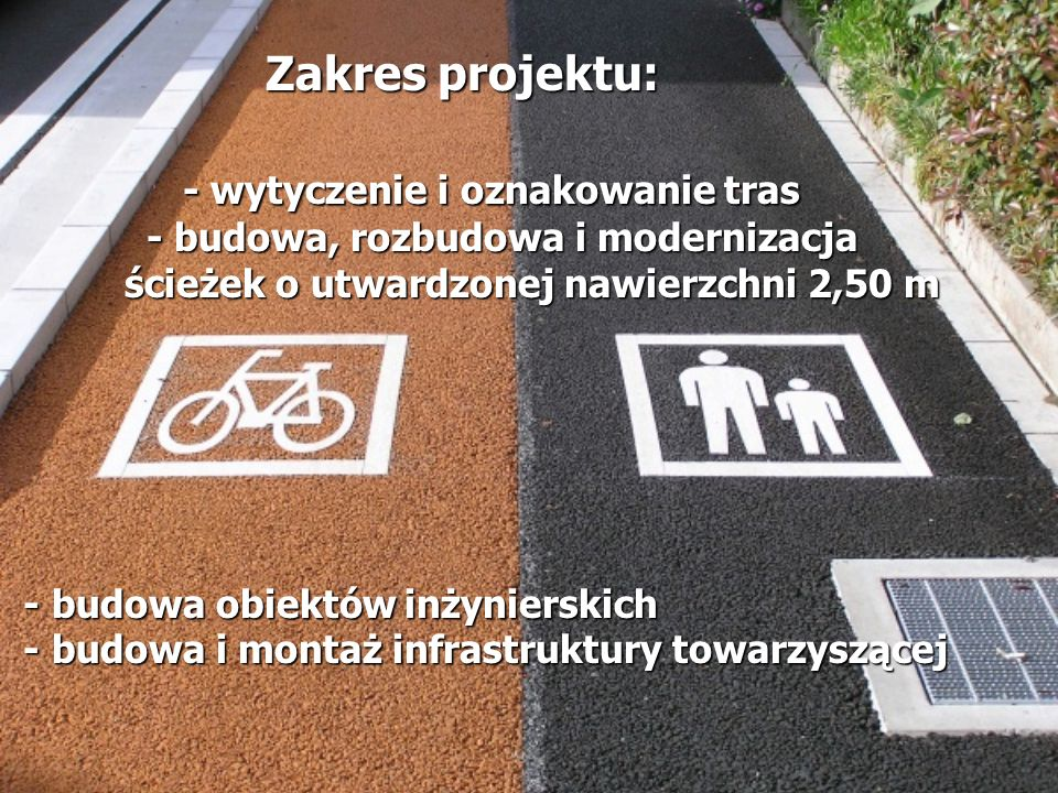 Zakres projektu: - wytyczenie i oznakowanie tras - budowa, rozbudowa i modernizacja ścieżek o utwardzonej nawierzchni 2,50 m - budowa obiektów inżynierskich - budowa i montaż infrastruktury towarzyszącej