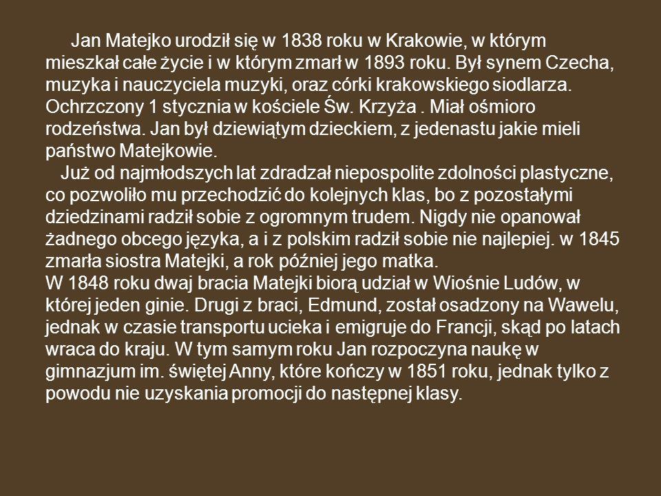 Jan Matejko urodził się w 1838 roku w Krakowie, w którym mieszkał całe życie i w którym zmarł w 1893 roku. Był synem Czecha, muzyka i nauczyciela muzyki, oraz córki krakowskiego siodlarza. Ochrzczony 1 stycznia w kościele Św. Krzyża . Miał ośmioro rodzeństwa. Jan był dziewiątym dzieckiem, z jedenastu jakie mieli państwo Matejkowie.