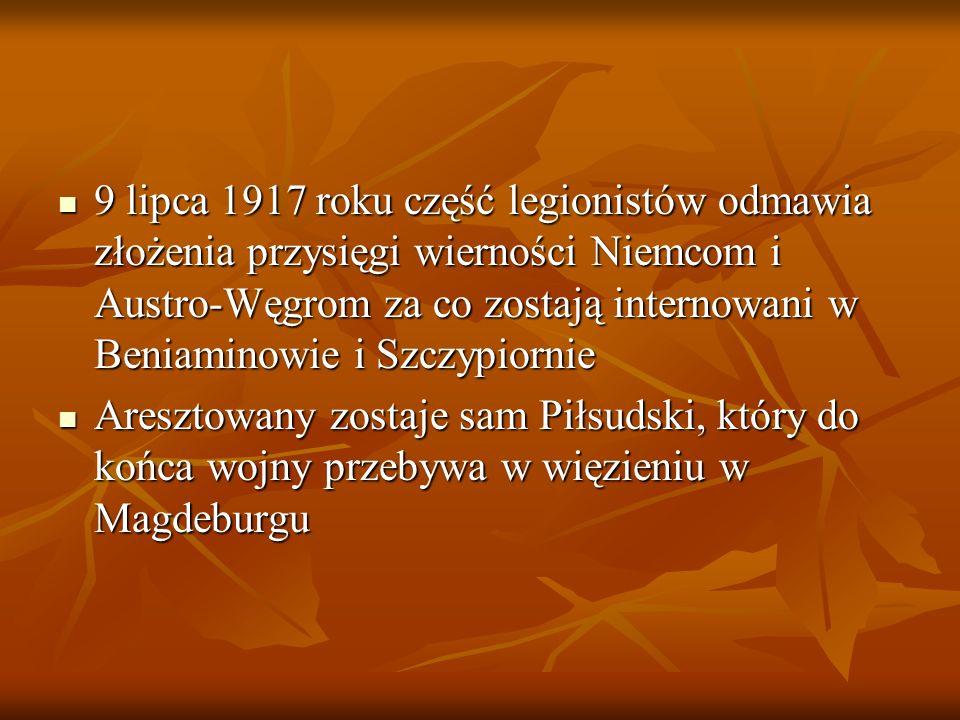 9 lipca 1917 roku część legionistów odmawia złożenia przysięgi wierności Niemcom i Austro-Węgrom za co zostają internowani w Beniaminowie i Szczypiornie