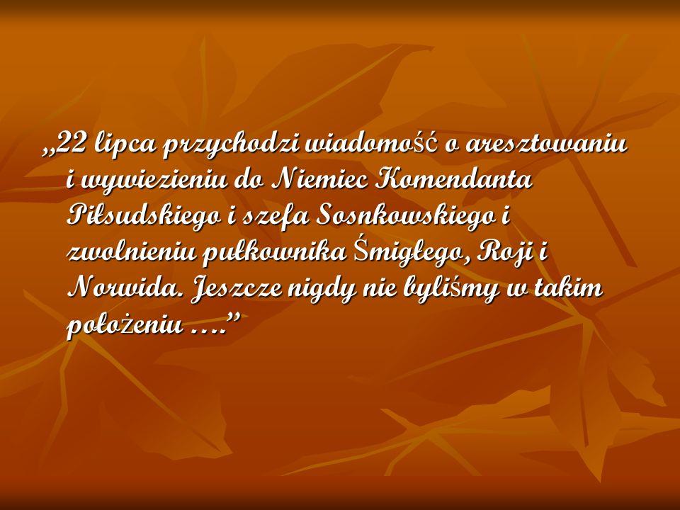 """""""22 lipca przychodzi wiadomość o aresztowaniu i wywiezieniu do Niemiec Komendanta Piłsudskiego i szefa Sosnkowskiego i zwolnieniu pułkownika Śmigłego, Roji i Norwida."""