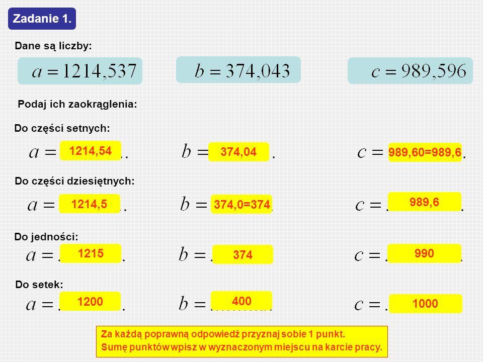 Zadanie 1. Dane są liczby: Podaj ich zaokrąglenia: Do części setnych: 1214,54. 374,04. 989,60=989,6.
