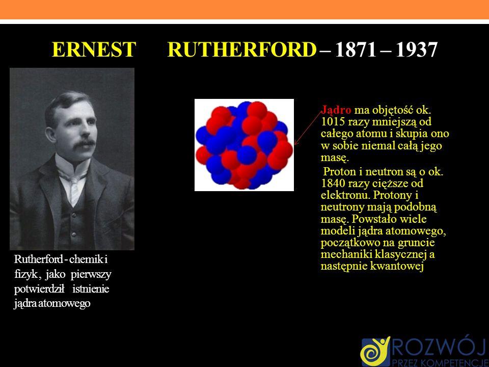 Ernest Rutherford – 1871 – 1937 Jądro ma objętość ok. 1015 razy mniejszą od całego atomu i skupia ono w sobie niemal całą jego masę.