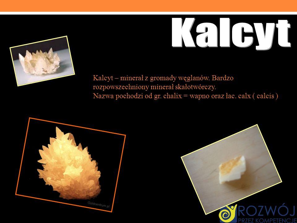 Kalcyt Kalcyt – minerał z gromady węglanów. Bardzo rozpowszechniony minerał skałotwórczy.