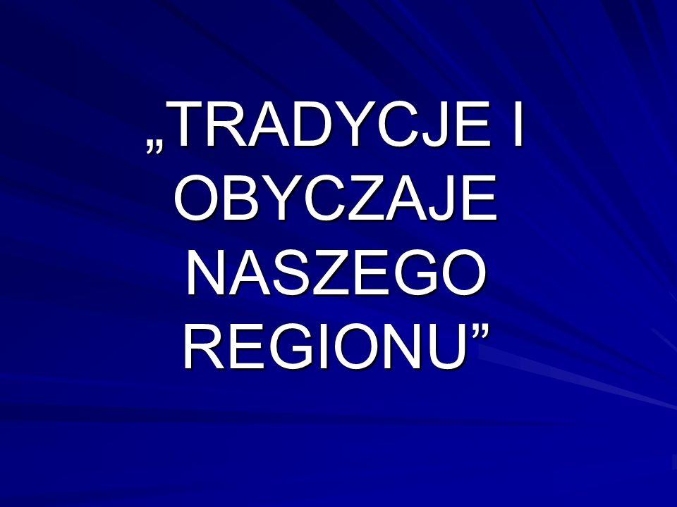 """""""TRADYCJE I OBYCZAJE NASZEGO REGIONU"""