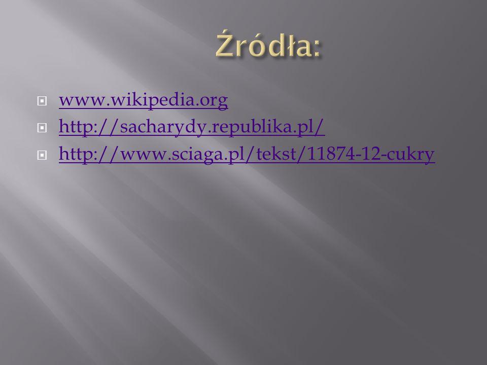 Źródła: www.wikipedia.org http://sacharydy.republika.pl/