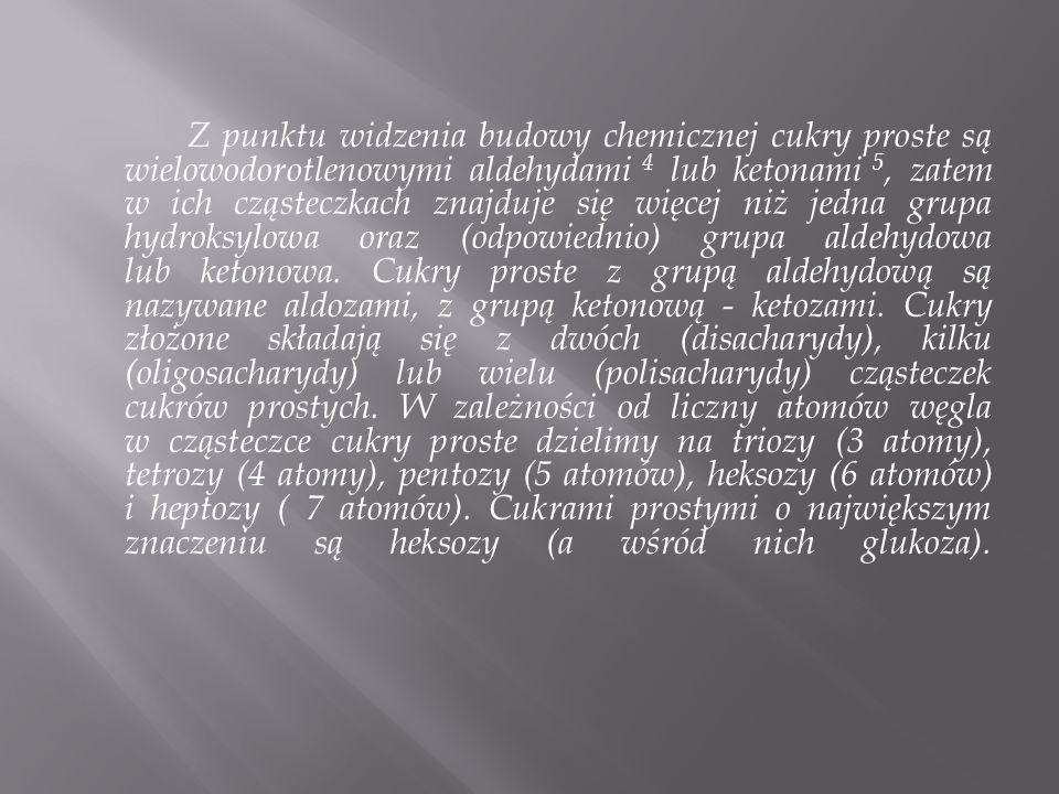 Z punktu widzenia budowy chemicznej cukry proste są wielowodorotlenowymi aldehydami 4 lub ketonami 5, zatem w ich cząsteczkach znajduje się więcej niż jedna grupa hydroksylowa oraz (odpowiednio) grupa aldehydowa lub ketonowa.