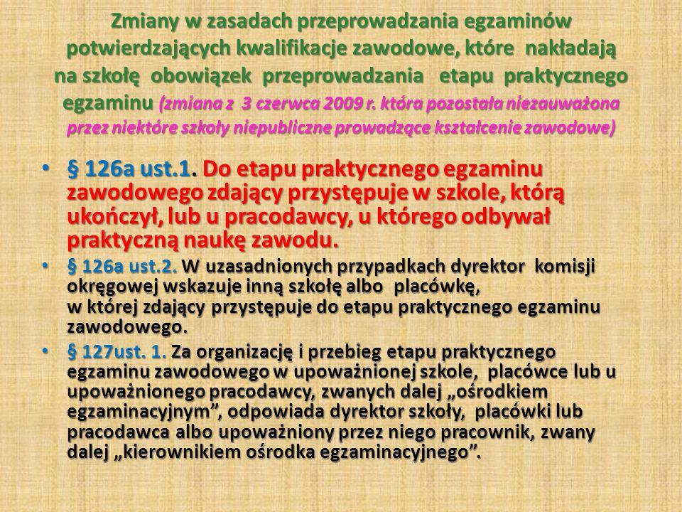 Zmiany w zasadach przeprowadzania egzaminów potwierdzających kwalifikacje zawodowe, które nakładają na szkołę obowiązek przeprowadzania etapu praktycznego egzaminu (zmiana z 3 czerwca 2009 r. która pozostała niezauważona przez niektóre szkoły niepubliczne prowadzące kształcenie zawodowe)
