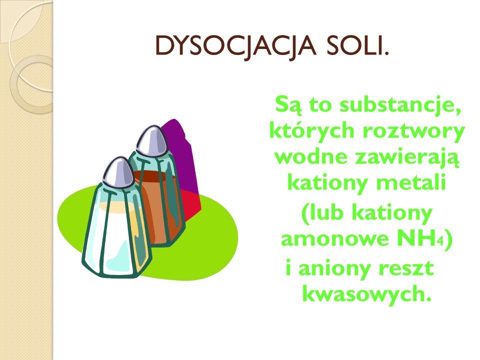 DYSOCJACJA SOLI. Są to substancje, których roztwory wodne zawierają kationy metali. (lub kationy amonowe NH4)
