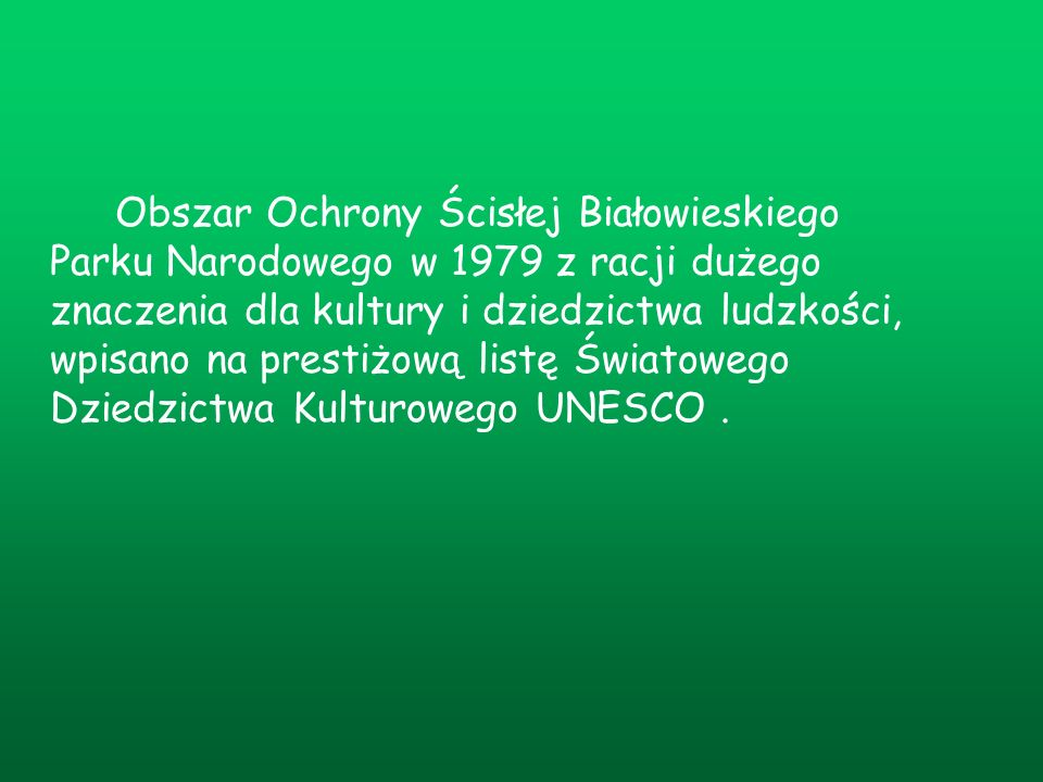 Obszar Ochrony Ścisłej Białowieskiego Parku Narodowego w 1979 z racji dużego znaczenia dla kultury i dziedzictwa ludzkości, wpisano na prestiżową listę Światowego Dziedzictwa Kulturowego UNESCO .