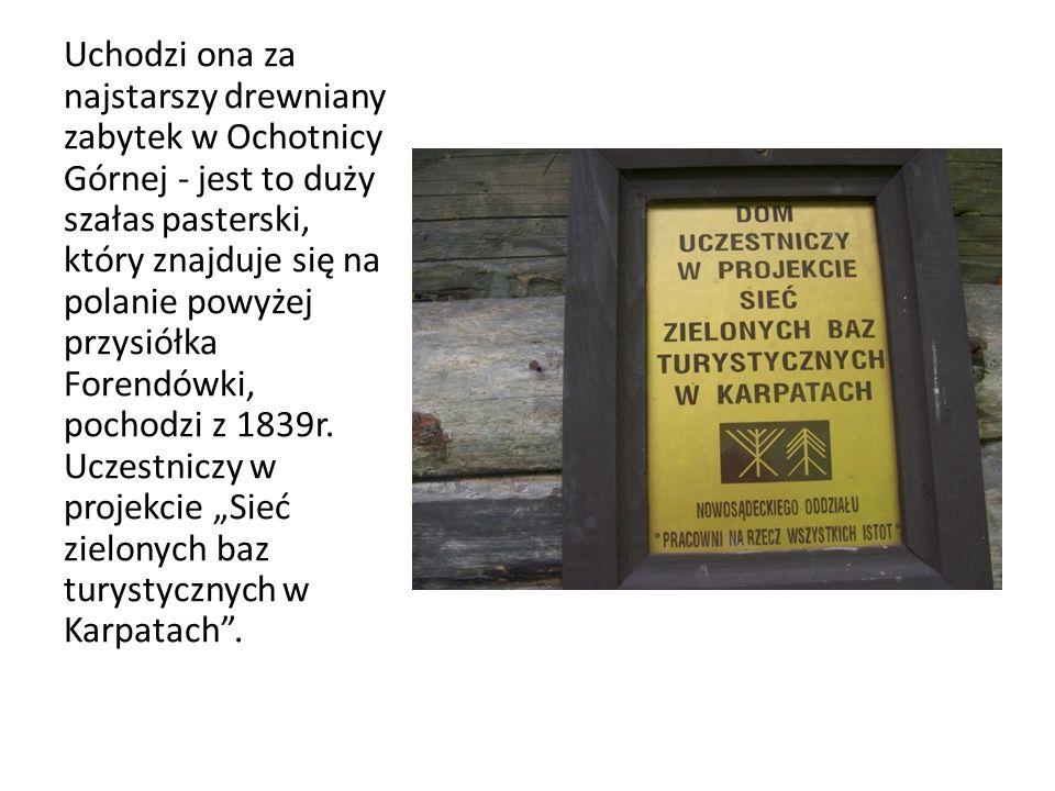 Uchodzi ona za najstarszy drewniany zabytek w Ochotnicy Górnej - jest to duży szałas pasterski, który znajduje się na polanie powyżej przysiółka Forendówki, pochodzi z 1839r.