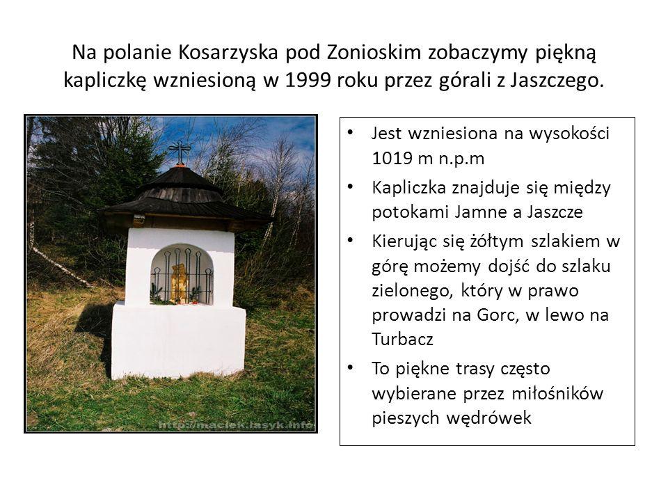 Na polanie Kosarzyska pod Zonioskim zobaczymy piękną kapliczkę wzniesioną w 1999 roku przez górali z Jaszczego.