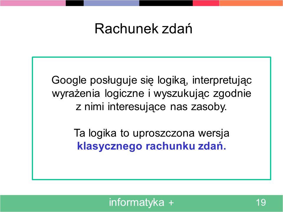 Rachunek zdań Google posługuje się logiką, interpretując wyrażenia logiczne i wyszukując zgodnie. z nimi interesujące nas zasoby.