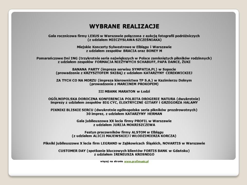 WYBRANE REALIZACJE Gala rocznicowa firmy LEXUS w Warszawie połączona z aukcją fotografii podróżniczych (z udziałem MIECZYSŁAWA SZCZEŚNIAKA) Miejskie Koncerty Sylwestrowe w Elblągu i Warszawie z udziałem zespołów BRACIA oraz BONEY M Pomarańczowe Dni ING (trzykrotnie seria największych w Polsce zamkniętych pikników rodzinnych) z udziałem zespołów FORMACJA NIEŻYWYCH SCHABUFF, PAPA DANCE, ŻUKI BANANA PARTY (impreza serwisu SYMPATIA.PL) w Sopocie (prowadzenie z KRZYSZTOFEM SKIBĄ) z udziałem KATARZYNY CEREKWICKIEJ ZA TYCH CO NA MORZU (impreza kierownictwa TP S.A.) w Kazimierzu Dolnym (prowadzenie z MARCINEM PROKOPEM) III MBANK MARATON w Łodzi OGÓLNOPOLSKA DOROCZNA KONFERENCJA POLBITA DROGERIE NATURA (dwukrotnie) imprezy z udziałem zespołów BIG CYC, ELEKTRYCZNE GITARY i GRZEGORZA HALAMY PIKNIKI BLISKIE SERCU (dwukrotnie ogólnopolska seria pikników prozdrowotnych) 30 imprez, z udziałem KATARZYNY HERMAN Gala jubileuszowa XX lecia firmy PROFIL w Warszawie z udziałem JURIJA MOKRISZCZEWA Festyn pracowników firmy ALSTOM w Elblągu (z udziałem ALICJI MAJEWSKIEJ i WŁODZIMIERZA KORCZA) Pikniki jubileuszowe X lecia firm LEGRAND w Ząbkowicach Śląskich, NOVARTIS w Warszawie CUSTOMER DAY (spotkanie kluczowych klientów FORTIS BANK w Gdańsku) z udziałem IRENEUSZA KROSNEGO więcej na stronie www.profimusic.pl