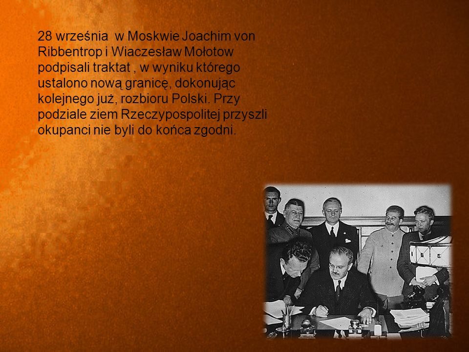 28 września w Moskwie Joachim von Ribbentrop i Wiaczesław Mołotow podpisali traktat , w wyniku którego ustalono nową granicę, dokonując kolejnego już, rozbioru Polski.