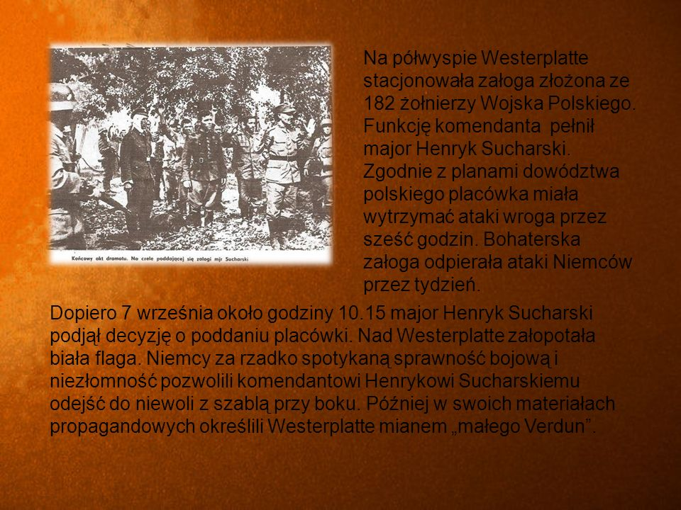 Na półwyspie Westerplatte stacjonowała załoga złożona ze 182 żołnierzy Wojska Polskiego. Funkcję komendanta pełnił major Henryk Sucharski. Zgodnie z planami dowództwa polskiego placówka miała wytrzymać ataki wroga przez sześć godzin. Bohaterska załoga odpierała ataki Niemców przez tydzień.
