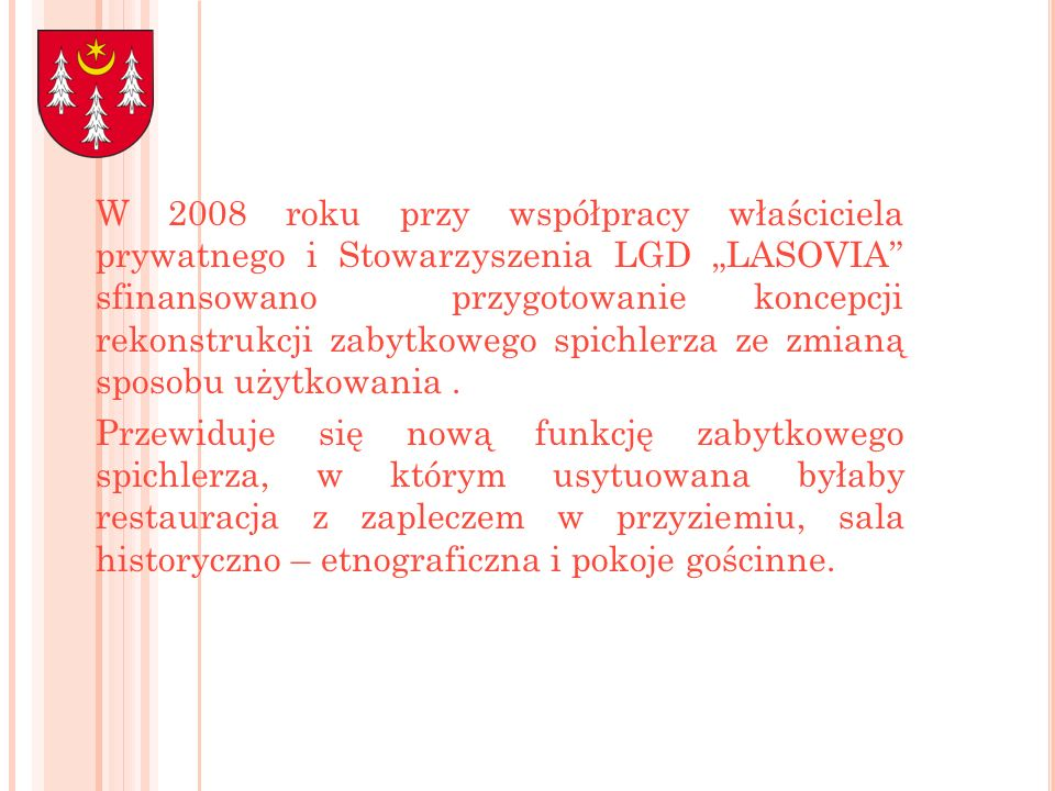 """W 2008 roku przy współpracy właściciela prywatnego i Stowarzyszenia LGD """"LASOVIA sfinansowano przygotowanie koncepcji rekonstrukcji zabytkowego spichlerza ze zmianą sposobu użytkowania ."""