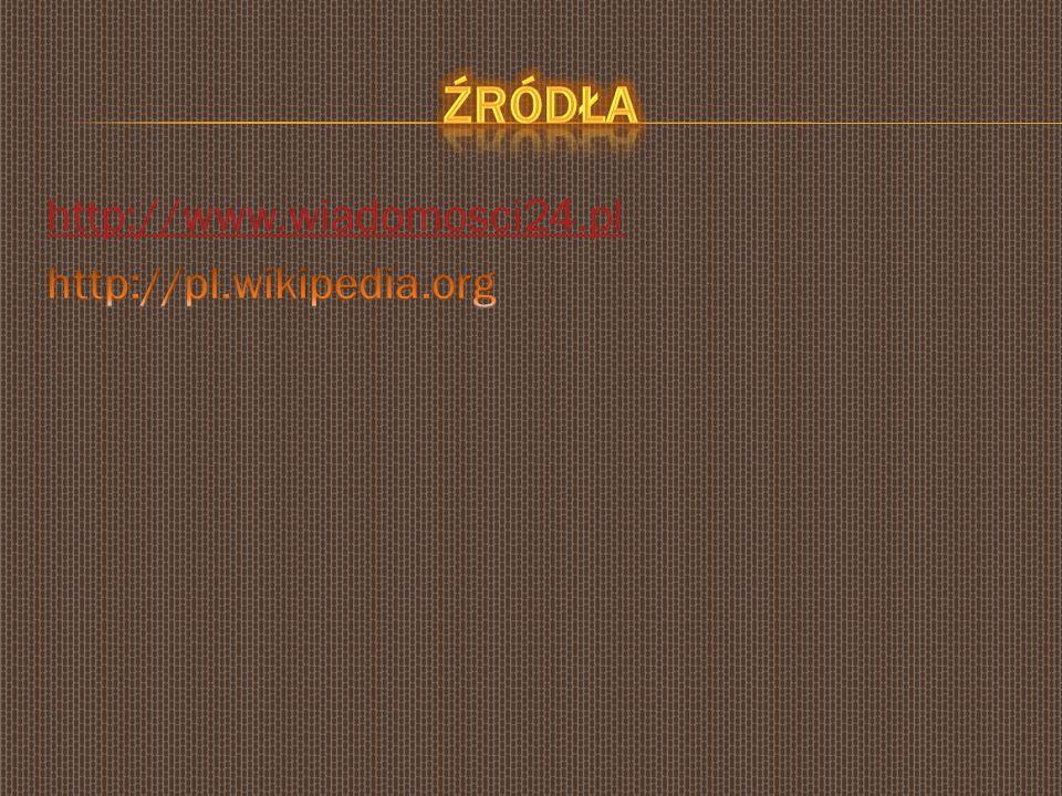 Źródła http://www.wiadomosci24.pl http://pl.wikipedia.org