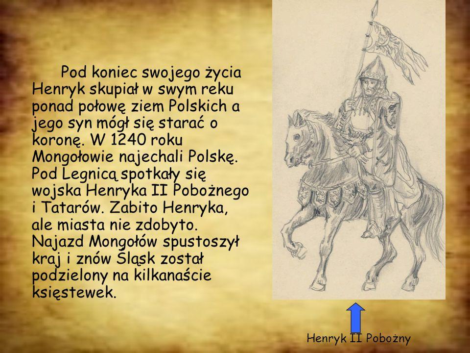 Pod koniec swojego życia Henryk skupiał w swym reku ponad połowę ziem Polskich a jego syn mógł się starać o koronę. W 1240 roku Mongołowie najechali Polskę. Pod Legnicą spotkały się wojska Henryka II Pobożnego i Tatarów. Zabito Henryka, ale miasta nie zdobyto. Najazd Mongołów spustoszył kraj i znów Śląsk został podzielony na kilkanaście księstewek.