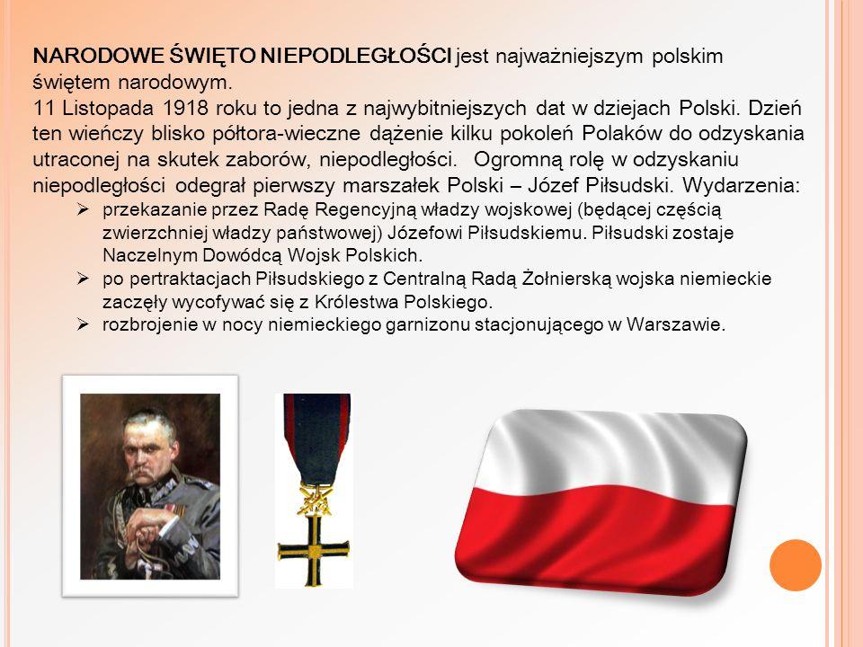 NARODOWE ŚWIĘTO NIEPODLEGŁOŚCI jest najważniejszym polskim świętem narodowym. 11 Listopada 1918 roku to jedna z najwybitniejszych dat w dziejach Polski. Dzień ten wieńczy blisko półtora-wieczne dążenie kilku pokoleń Polaków do odzyskania utraconej na skutek zaborów, niepodległości. Ogromną rolę w odzyskaniu niepodległości odegrał pierwszy marszałek Polski – Józef Piłsudski. Wydarzenia:
