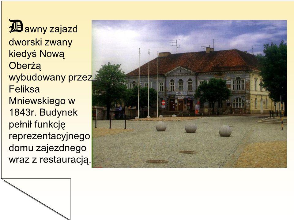 Dawny zajazd dworski zwany kiedyś Nową Oberżą wybudowany przez Feliksa Mniewskiego w 1843r.