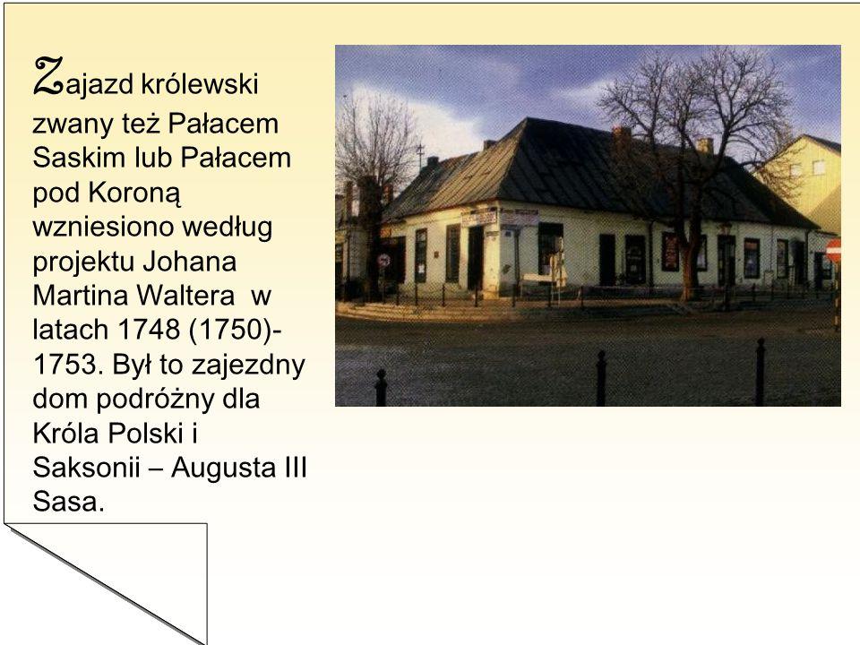 Zajazd królewski zwany też Pałacem Saskim lub Pałacem pod Koroną wzniesiono według projektu Johana Martina Waltera w latach 1748 (1750)-1753.