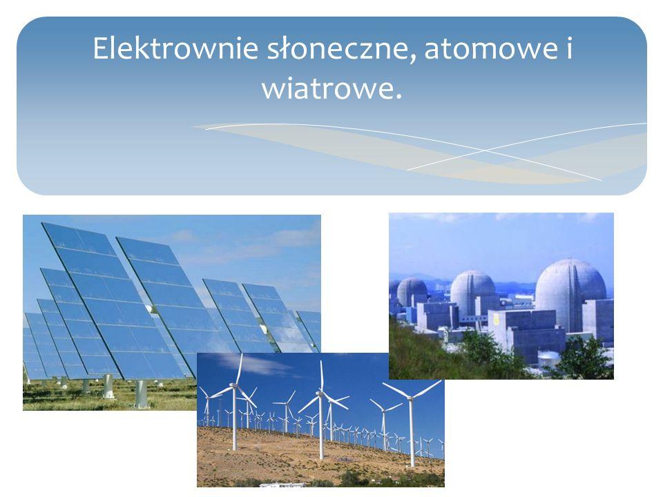 Elektrownie słoneczne, atomowe i wiatrowe.