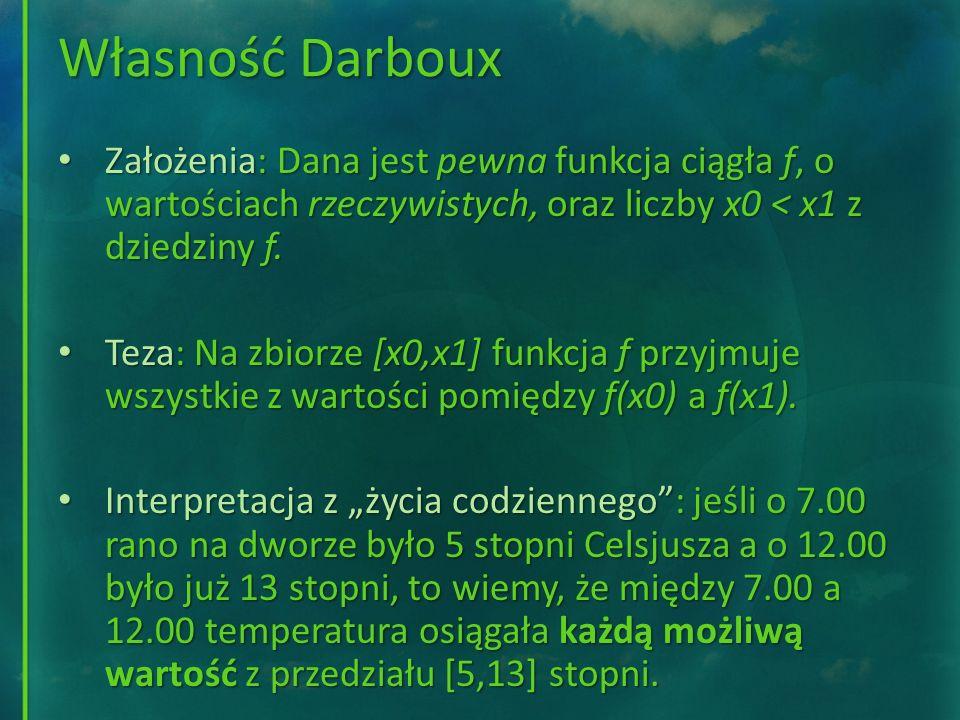 Własność Darboux Założenia: Dana jest pewna funkcja ciągła f, o wartościach rzeczywistych, oraz liczby x0 < x1 z dziedziny f.