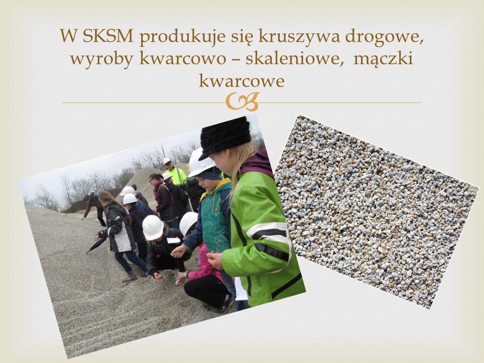 W SKSM produkuje się kruszywa drogowe, wyroby kwarcowo – skaleniowe, mączki kwarcowe