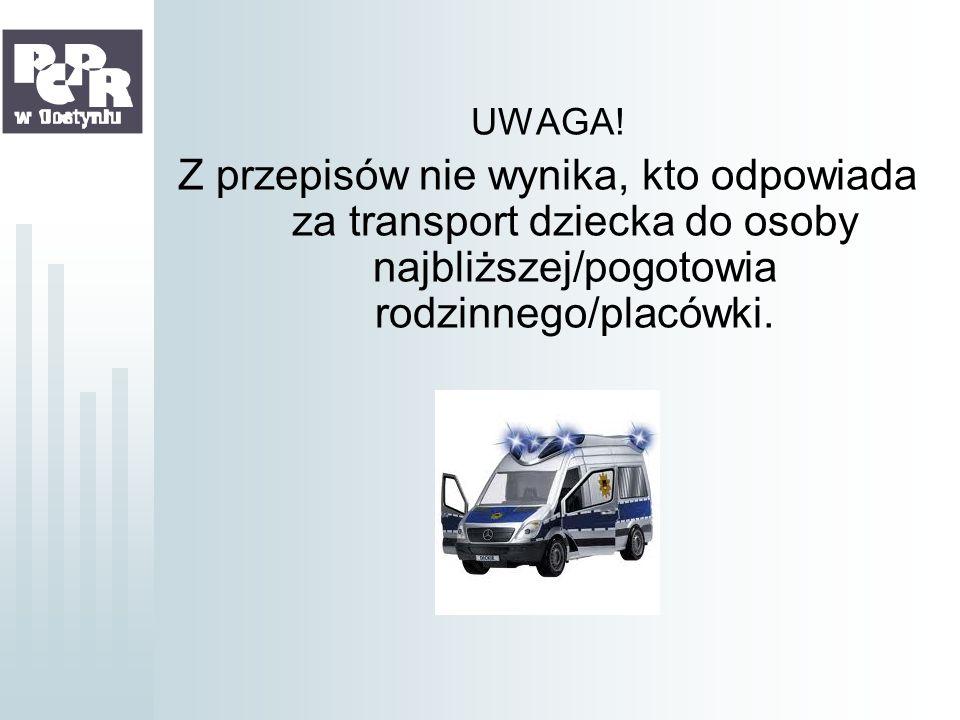 UWAGA!Z przepisów nie wynika, kto odpowiada za transport dziecka do osoby najbliższej/pogotowia rodzinnego/placówki.