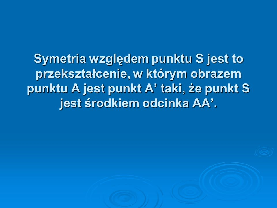 Symetria względem punktu S jest to przekształcenie, w którym obrazem punktu A jest punkt A' taki, że punkt S jest środkiem odcinka AA'.