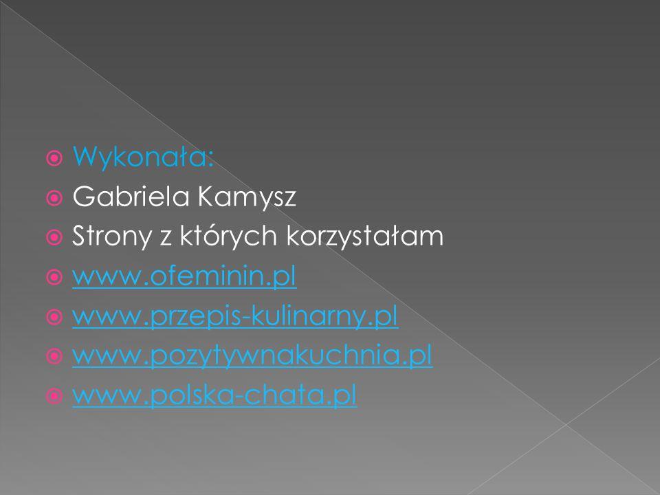 Wykonała: Gabriela Kamysz. Strony z których korzystałam. www.ofeminin.pl. www.przepis-kulinarny.pl.