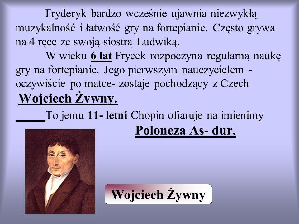 Fryderyk bardzo wcześnie ujawnia niezwykłą muzykalność i łatwość gry na fortepianie. Często grywa na 4 ręce ze swoją siostrą Ludwiką. W wieku 6 lat Frycek rozpoczyna regularną naukę gry na fortepianie. Jego pierwszym nauczycielem - oczywiście po matce- zostaje pochodzący z Czech Wojciech Żywny. To jemu 11- letni Chopin ofiaruje na imienimy Poloneza As- dur.