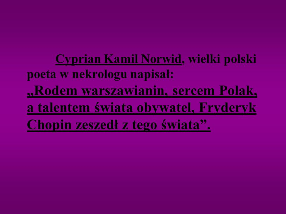 """Cyprian Kamil Norwid, wielki polski poeta w nekrologu napisał: """"Rodem warszawianin, sercem Polak, a talentem świata obywatel, Fryderyk Chopin zeszedł z tego świata ."""