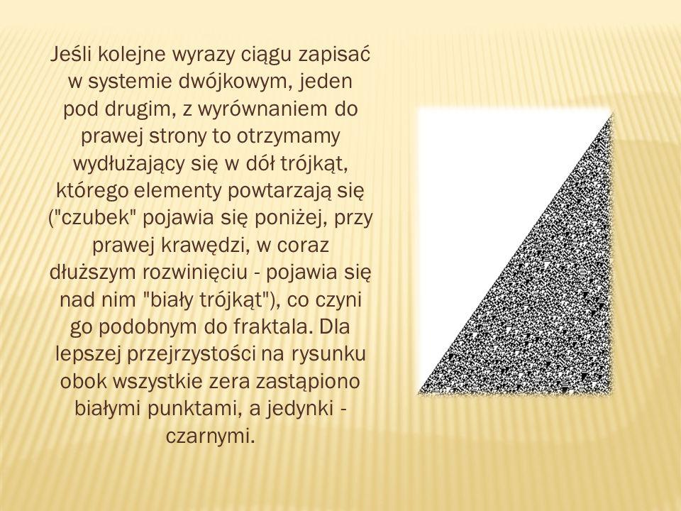 Jeśli kolejne wyrazy ciągu zapisać w systemie dwójkowym, jeden pod drugim, z wyrównaniem do prawej strony to otrzymamy wydłużający się w dół trójkąt, którego elementy powtarzają się ( czubek pojawia się poniżej, przy prawej krawędzi, w coraz dłuższym rozwinięciu - pojawia się nad nim biały trójkąt ), co czyni go podobnym do fraktala.