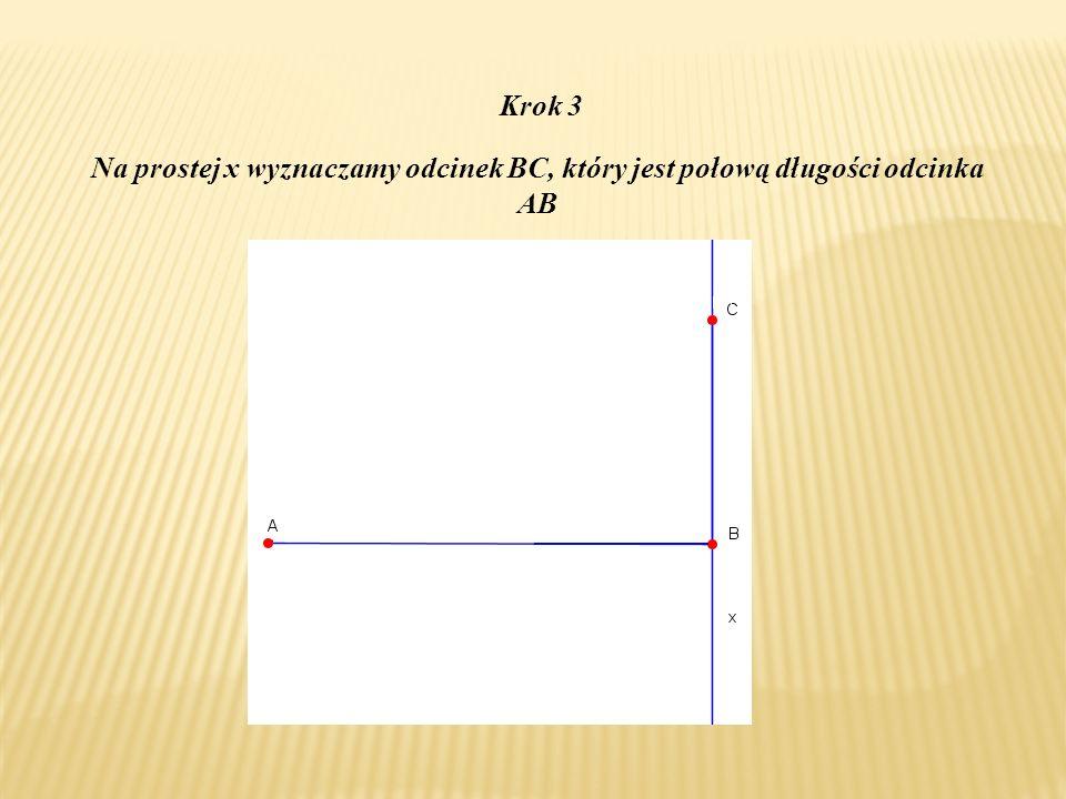 Krok 3 Na prostej x wyznaczamy odcinek BC, który jest połową długości odcinka AB