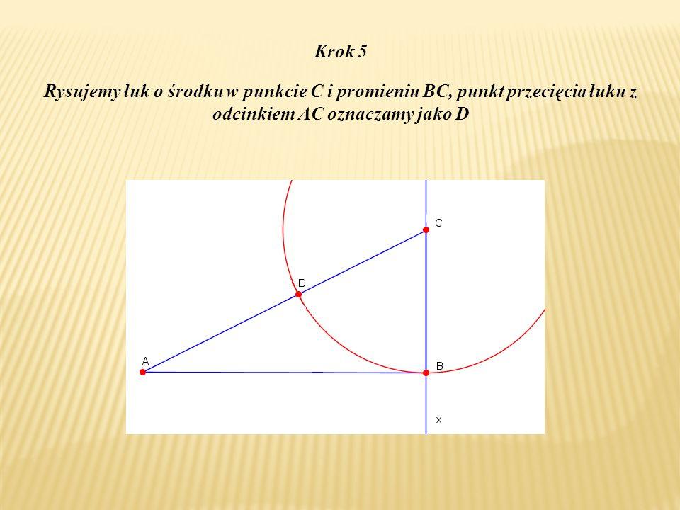 Krok 5 Rysujemy łuk o środku w punkcie C i promieniu BC, punkt przecięcia łuku z odcinkiem AC oznaczamy jako D.